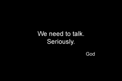 We need to talk. Seriously. God